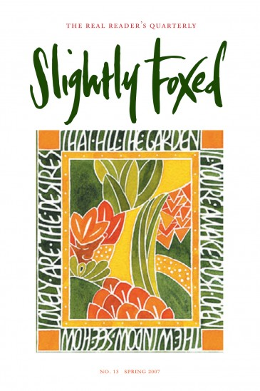 Cover Art: Slightly Foxed Issue 13, Susan Leiper, 'Spring Garden' Susie Leiper is a freelance calligrapher in Edinburgh. Oriental, especially Chinese, art influences most of her work: the poetry on the cover is by the 20th-century Chinese poet Mu Dan, and the garden is inspired by Japanese paste-resist textiles. Susie is a Fellow of the Society of Scribes and Illuminators.