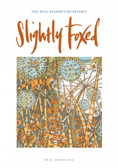 Cover Art: Slightly Foxed Issue 27, Angie Lewin, 'Midnight Garden' Angie Lewin studied printmaking at Central St Martin's College of Art and Design and at the Camberwell School of Arts and Crafts. Her limited-edition linocut, wood-engraving, lithograph and screen prints are inspired by skeletal plant forms seen against the sea and sky of North Norfolk and the Scottish Highlands. Her work can be seen at www.angielewin.co.uk