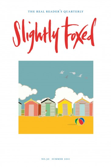 Cover Art: Slightly Foxed Issue 30, Emily Burningham, 'Beach Huts' Emily Burningham studied at Central St Martin's College of Art and Design. Her design business was established in 2005 and now produces textiles and stationery. For more details and examples of her work visit www.emilyburningham.com