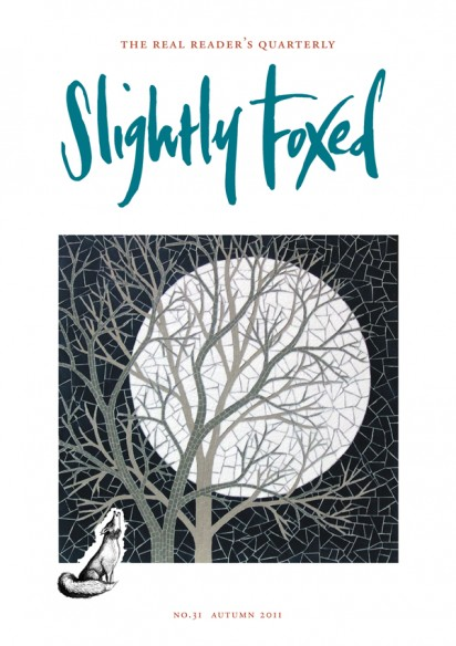 Cover Art: Slightly Foxed Issue 31, Robert Field, 'White Moon' Robert Field is a mosaicist whose work has appeared in many exhibitions in both Britain and France. He is also the author of a number of highly successful books which have been used for creative design and is a founder member of the British Association for Modern Mosaic (BAMM). His work can be seen at www.robert field.co.uk and at the Quarr Gallery: www.quarrart.com