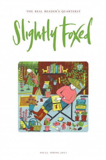 Slightly Foxed Issue 53, Cover by Alice Patullo. In this issue Adam Sisman accompanies George Smiley to The Circus • Alexandra Harris is moved by William Cowper's letters • Jim McCue takes T. S. Eliot at his word • Maggie Fergusson lays ghosts with Hilary Mantel • Anthony Gardner examines the business of loving • Isabel Lloyd follows the way of the actor • Robin Blake maps out his reading • Pamela Beasant sees Orkney through fresh eyes • Charles Elliott mourns the lost world of the Xhosa • Katie Grant enjoys a Ruritanian adventure • David Beanland joins Arthur Ransome on the river bank • and much, much more . .