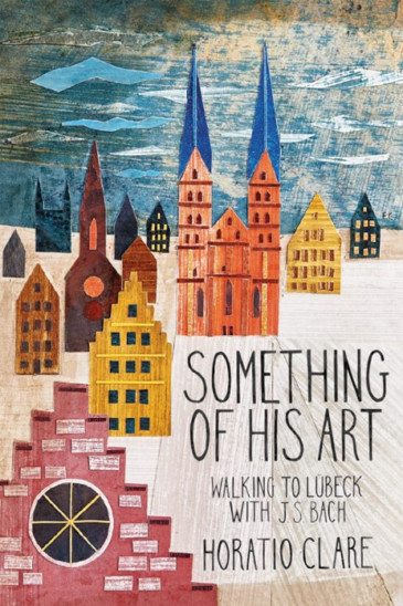 Horatio Clare, Something of His Art - Walking to Lübeck with J. S. Bach - Slightly Foxed