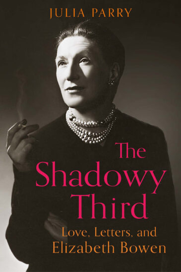 Julia Parry, The Shadowy Third: Love, Letters and Elizabeth Bowen